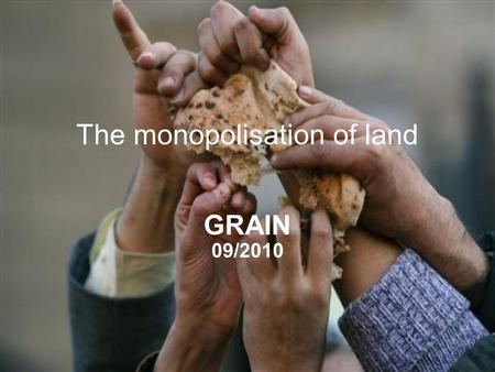 GRAIN | November 2009 The monopolisation of land GRAIN 09/2010.