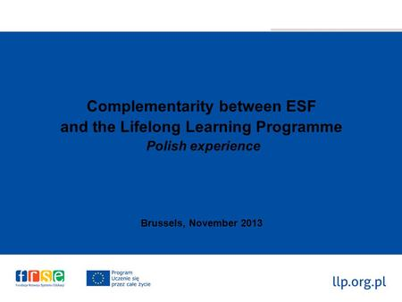 Complementarity between ESF and the Lifelong Learning Programme Polish experience Brussels, November 2013.