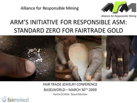 ARM'S INITIATIVE FOR RESPONSIBLE ASM: STANDARD ZERO FOR FAIRTRADE GOLD FAIR TRADE JEWELRY CONFERENCE BASELWORLD – MARCH 30 TH 2009 Patrick SCHEIN - Board.