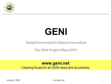January 2, 2008www.geni.net1 GENI Global Environment for Network Innovations The GENI Project Office (GPO) www.geni.net Clearing house for all GENI news.