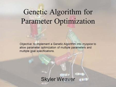Genetic Algorithm for Parameter Optimization Skyler Weaver Objective: to implement a Genetic Algorithm into myspice to allow parameter optimization of.