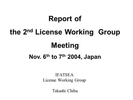 IFATSEA License Working Group Takashi Chiba Report of the 2 nd License Working Group Meeting Nov. 6 th to 7 th 2004, Japan.