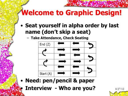 Welcome to Graphic Design! Seat yourself in alpha order by last name (don't skip a seat) –Take Attendance, Check Seating Need: pen/pencil & paper Interview.