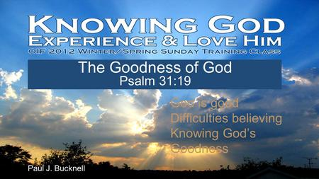 Lesson #3 Jan 15th, 2012 Paul J. Bucknell The Goodness of God Psalm 31:19 God is good Difficulties believing Knowing God's Goodness.