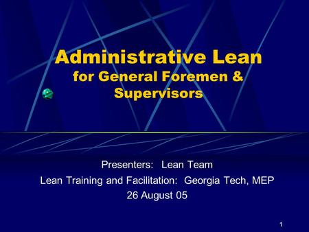 1 Administrative Lean for General Foremen & Supervisors Presenters: Lean Team Lean Training and Facilitation: Georgia Tech, MEP 26 August 05.