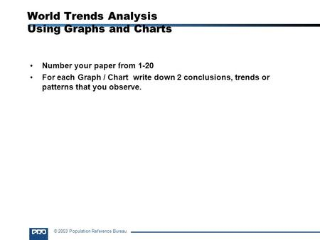 © 2003 Population Reference Bureau World Trends Analysis Using Graphs and Charts Number your paper from 1-20 For each Graph / Chart write down 2 conclusions,