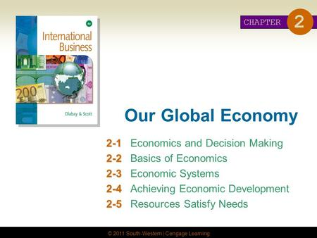 © 2011 South-Western | Cengage Learning Our Global Economy 2-1 2-1Economics and Decision Making 2-2 2-2Basics of Economics 2-3 2-3Economic Systems 2-4.