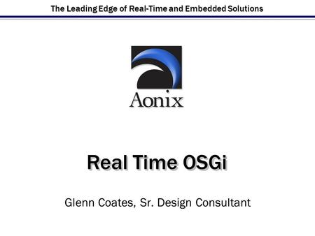 The Leading Edge of Real-Time and Embedded Solutions Real Time OSGi Glenn Coates, Sr. Design Consultant.