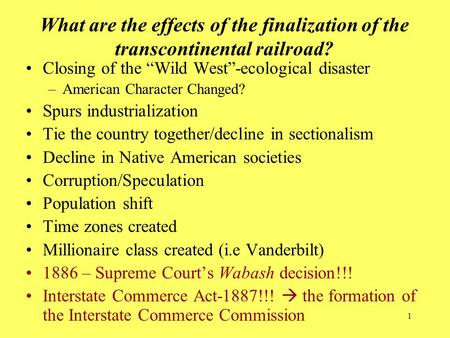 "1 What are the effects of the finalization of the transcontinental railroad? Closing of the ""Wild West""-ecological disaster –American Character Changed?"