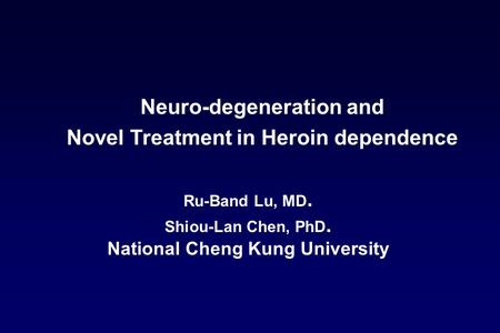 Ru-Band Lu, MD. Shiou-Lan Chen, PhD. National Cheng Kung University Neuro-degeneration and Novel Treatment in Heroin dependence.
