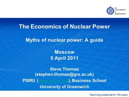 The University of Greenwich Teaching excellence for 100 years The Economics of Nuclear Power Myths of nuclear power: A guide Moscow 5 April 2011 Steve.