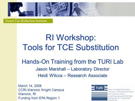 Toxics Use Reduction Institute RI Workshop: Tools for TCE Substitution Hands-On Training from the TURI Lab Jason Marshall – Laboratory Director Heidi Wilcox.
