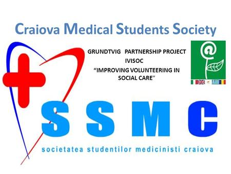 "C raiova M edical S tudents S ociety GRUNDTVIG PARTNERSHIP PROJECT IVISOC ""IMPROVING VOLUNTEERING IN SOCIAL CARE"""