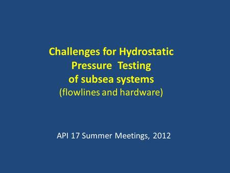 Challenges for Hydrostatic Pressure Testing of subsea systems (flowlines and hardware) API 17 Summer Meetings, 2012.