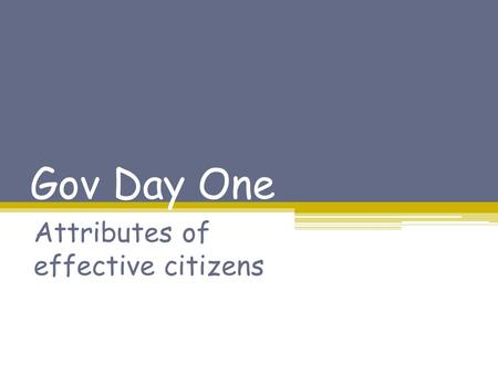 Gov Day One Attributes of effective citizens. Since you were in elementary school, you have been required to take classes to ensure that when you graduate,