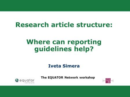Research article structure: Where can reporting guidelines help? Iveta Simera The EQUATOR Network workshop.