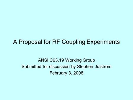 A Proposal for RF Coupling Experiments ANSI C63.19 Working Group Submitted for discussion by Stephen Julstrom February 3, 2008.