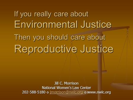 If you really care about Environmental Justice Then you should care about Reproductive Justice Jill C. Morrison National Women's Law Center 202-588-5180.