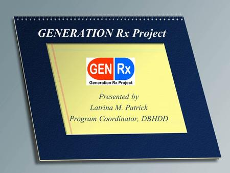 GENERATION Rx Project Presented by Latrina M. Patrick Program Coordinator, DBHDD.