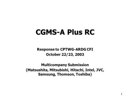 1 CGMS-A Plus RC Response to CPTWG-ARDG CFI October 22/23, 2003 Multicompany Submission (Matsushita, Mitsubishi, Hitachi, Intel, JVC, Samsung, Thomson,