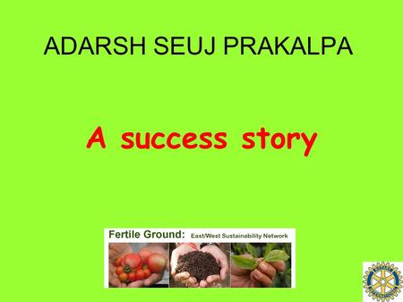 ADARSH SEUJ PRAKALPA A success story. Adarsh Seuj Prakalpa At a glance.