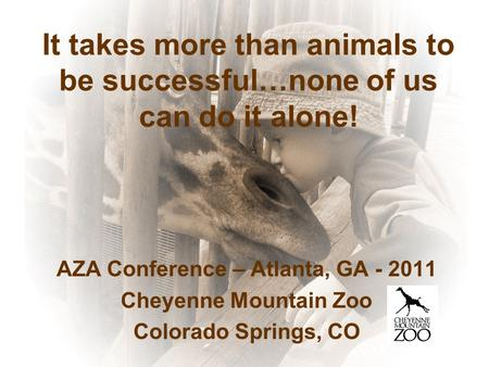 It takes more than animals to be successful…none of us can do it alone! AZA Conference – Atlanta, GA - 2011 Cheyenne Mountain Zoo Colorado Springs, CO.