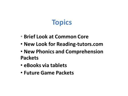 Topics Brief Look at Common Core New Look for Reading-tutors.com New Phonics and Comprehension Packets eBooks via tablets Future Game Packets.