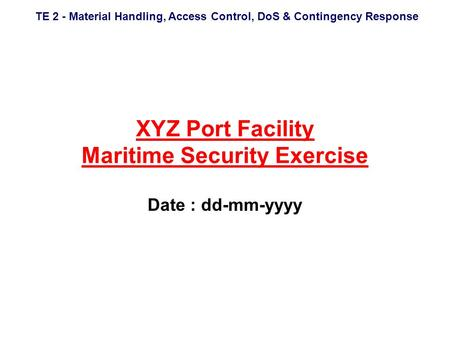 TE 2 - Material Handling, Access Control, DoS & Contingency Response XYZ Port Facility Maritime Security Exercise Date : dd-mm-yyyy.