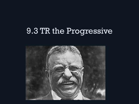 "9.3 TR the Progressive. The Modern President TR was into ""manly stuff"" like boxing, horseback riding, hunting, etc. – Volunteered in the Spanish-American."