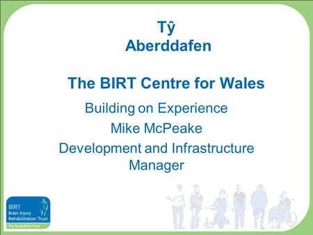 Tŷ Aberddafen The BIRT Centre for Wales Building on Experience Mike McPeake Development and Infrastructure Manager.