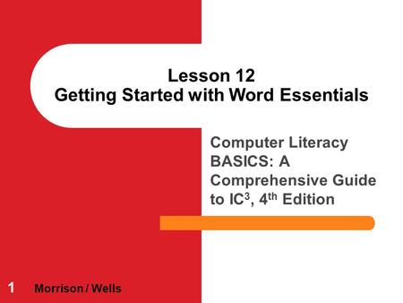Computer Literacy BASICS: A Comprehensive Guide to IC 3, 4 th Edition Lesson 12 Getting Started with Word Essentials 1 Morrison / Wells.