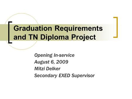 Graduation Requirements and TN Diploma Project Opening In-service August 6, 2009 Mitzi Delker Secondary EXED Supervisor.