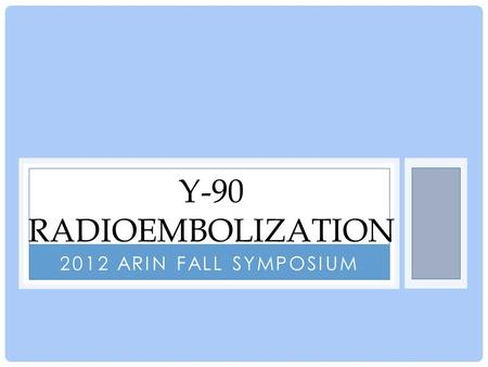 2012 ARIN FALL SYMPOSIUM Y-90 RADIOEMBOLIZATION. What is Yittrium-90 Radioembolization? for the treatment of metastic liver cancer From the Radiologist's.