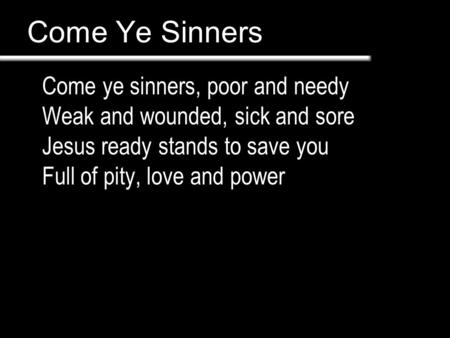 Come Ye Sinners Come ye sinners, poor and needy Weak and wounded, sick and sore Jesus ready stands to save you Full of pity, love and power.