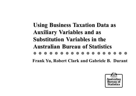 Using Business Taxation Data as Auxiliary Variables and as Substitution Variables in the Australian Bureau of Statistics Frank Yu, Robert Clark and Gabriele.