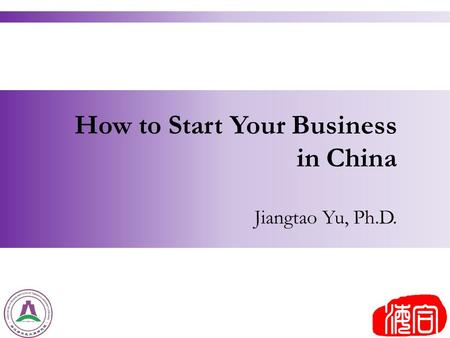How to Start Your Business in China Jiangtao Yu, Ph.D.