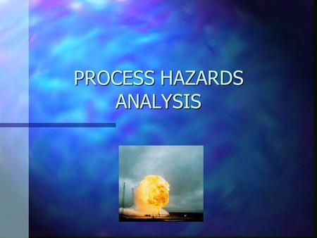 PROCESS HAZARDS ANALYSIS. Process Hazards Analysis n WHAT ? –Fire, Explosions, Toxic Releases –Consequences, Mechanism, Improvement n WHY ? –Ensure Safety.