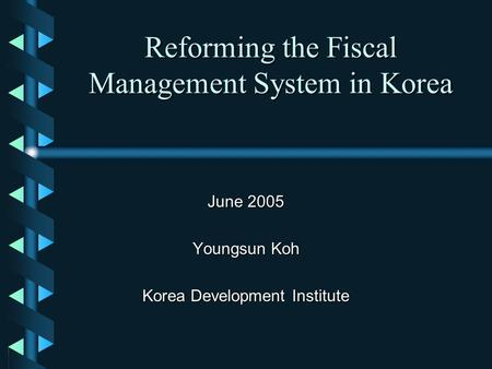 Reforming the Fiscal Management System in Korea June 2005 Youngsun Koh Korea Development Institute.