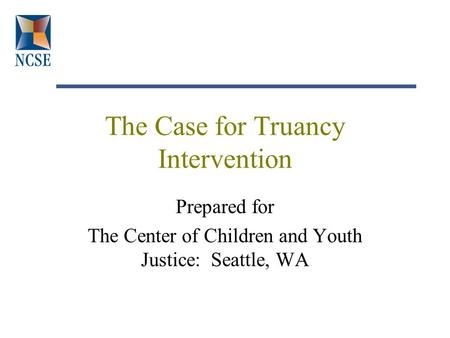 The Case for Truancy Intervention Prepared for The Center of Children and Youth Justice: Seattle, WA.