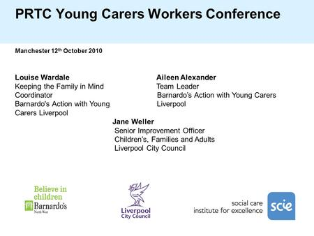 PRTC Young Carers Workers Conference Manchester 12 th October 2010 Louise Wardale Aileen Alexander Keeping the Family in Mind Team Leader Coordinator Barnardo's.