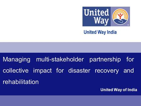 Managing multi-stakeholder partnership for collective impact for disaster recovery and rehabilitation United Way of India.