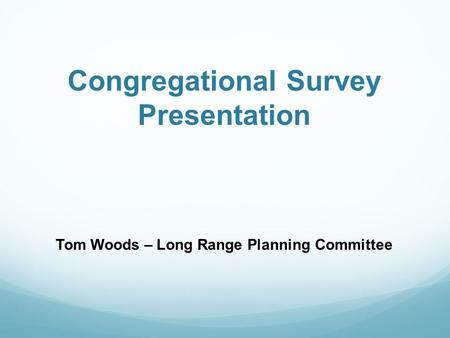 Congregational Survey Presentation Tom Woods – Long Range Planning Committee.