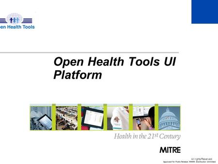 © 2013 The MITRE Corporation. All rights Reserved. Open Health Tools UI Platform Approved for Public Release: XXXXX. Distribution Unlimited.