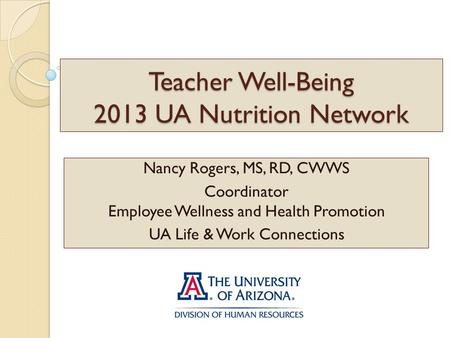 Teacher Well-Being 2013 UA Nutrition Network Nancy Rogers, MS, RD, CWWS Coordinator Employee Wellness and Health Promotion UA Life & Work Connections.