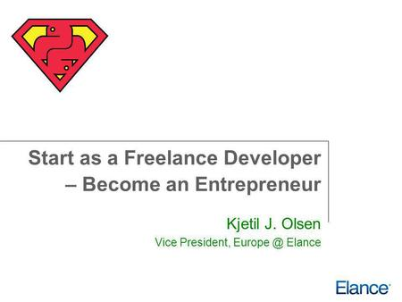 Start as a Freelance Developer – Become an Entrepreneur Kjetil J. Olsen Vice President, Elance.