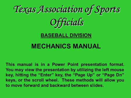"This manual is in a Power Point presentation format. You may view the presentation by utilizing the left mouse key, hitting the ""Enter"" key, the ""Page."
