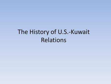The History of U.S.-Kuwait Relations. State of Kuwait June 19, 1961 Kuwait gained full independence from Britain January 23, 1962 First elections to the.