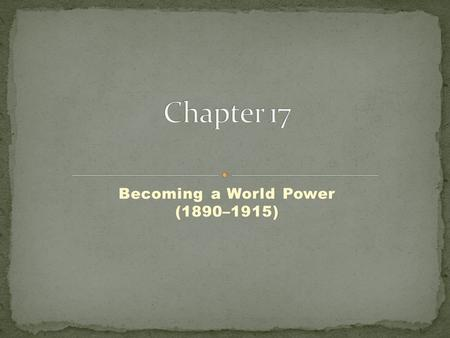 Becoming a World Power (1890–1915). What factors led to the growth of imperialism around the world? In what ways did the United States begin to expand.