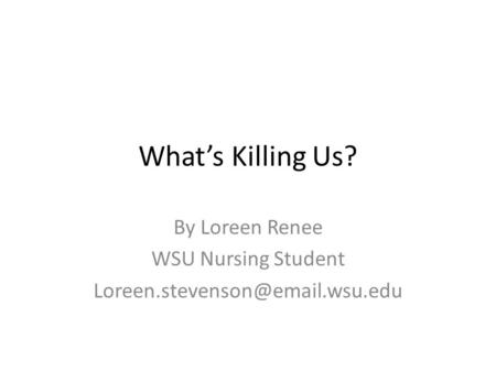 What's Killing Us? By Loreen Renee WSU Nursing Student
