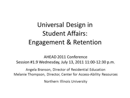 Universal Design in Student Affairs: Engagement & Retention AHEAD 2011 Conference Session #1.9 Wednesday, July 13, 2011 11:00-12:30 p.m. Angela Branson,